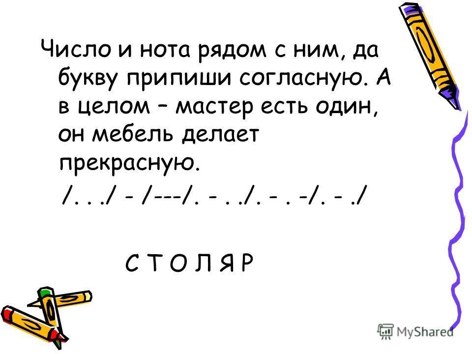Число и нота рядом с ним, да букву припиши согласную. А в целом – мастер есть один, он мебель делает прекрасную. /.../ - /---/. -../. -. -/. -./ С Т О Л Я Р