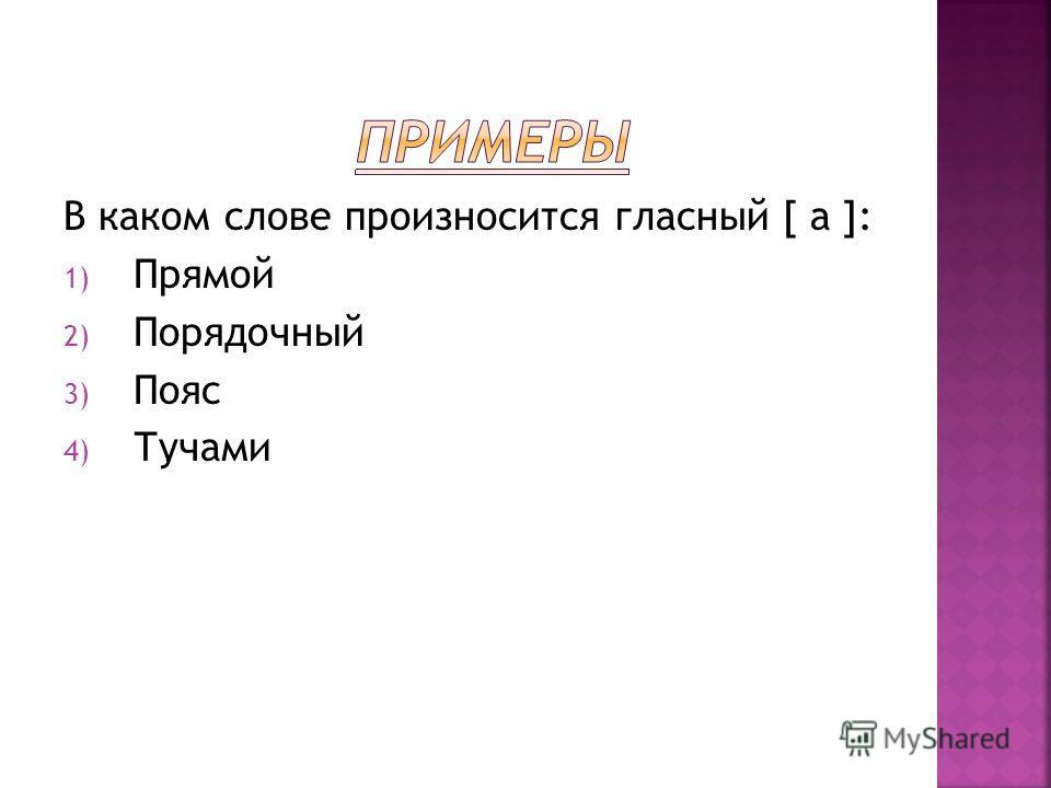 В каком слове произносится гласный [ а ]: 1) Прямой 2) Порядочный 3) Пояс 4) Тучами