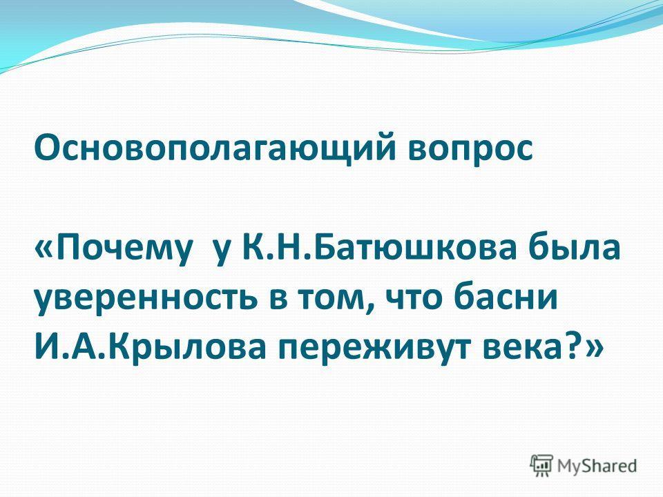 Основополагающий вопрос «Почему у К.Н.Батюшкова была уверенность в том, что басни И.А.Крылова переживут века?»
