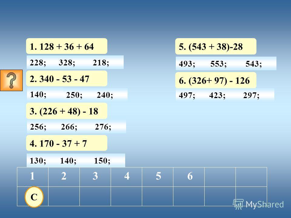 228; 1. 128 + 36 + 64 123456. 328;218; 130; 2. 340 - 53 - 47 140;150; 3. (226 + 48) - 18 4. 170 - 37 + 7 5. (543 +38) - 28 6. (326 + 97) - 126 140;250;240; 256;266;276; 493;553;543; 497;423;297; Мы узнаем латинское название дерева, о котором сегодня