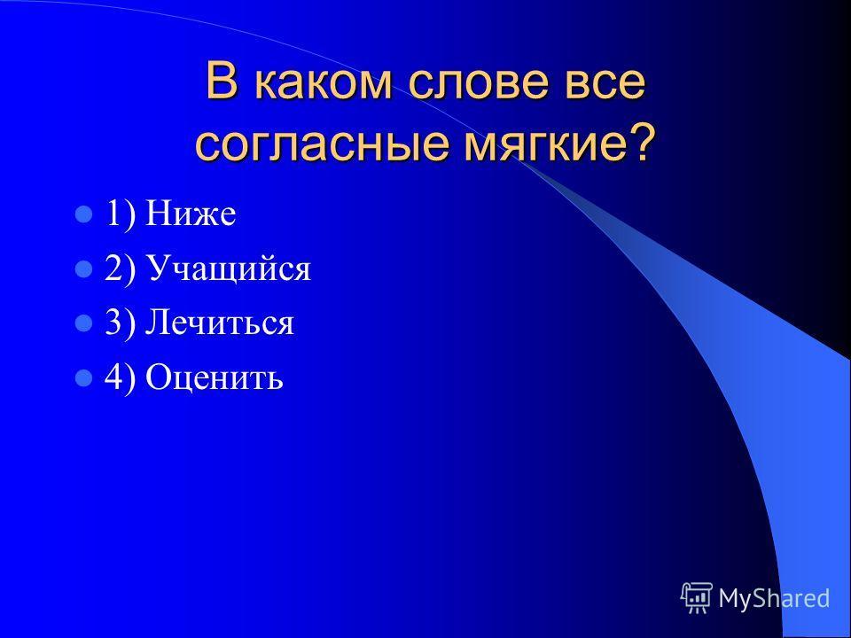 В каком слове все согласные мягкие? 1) Ниже 2) Учащийся 3) Лечиться 4) Оценить