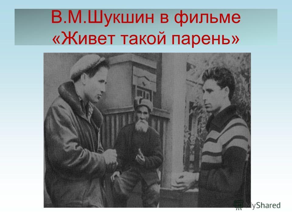 В.М.Шукшин в фильме «Живет такой парень»