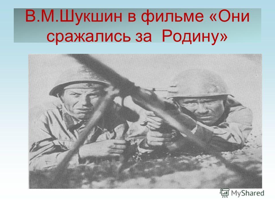 В.М.Шукшин в фильме «Они сражались за Родину»