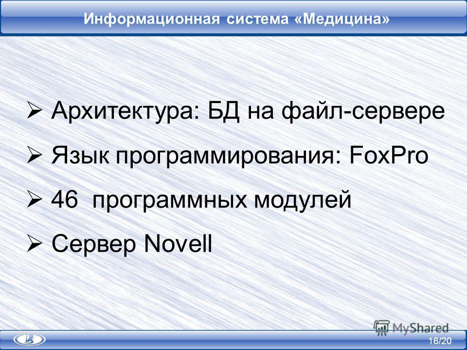 16/20 Информационная система «Медицина» Архитектура: БД на файл-сервере Язык программирования: FoxPro 46 программных модулей Сервер Novell