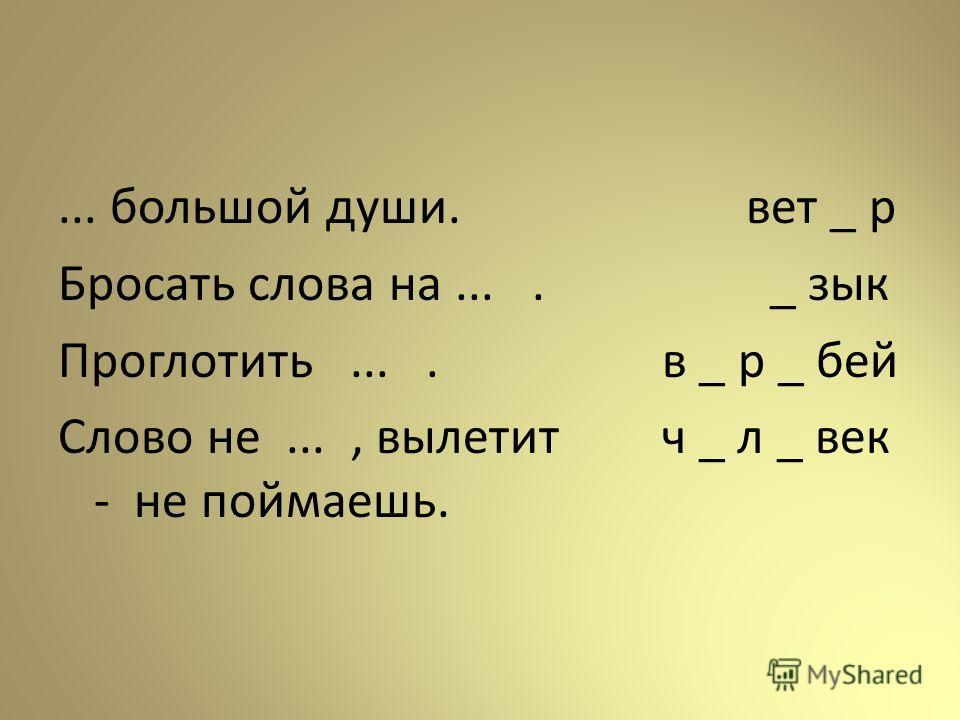 ... большой души. Бросать слова на.... Проглотить.... Слово не..., вылетит - не поймаешь. вет _ р _ зык в _ р _ бей ч _ л _ век