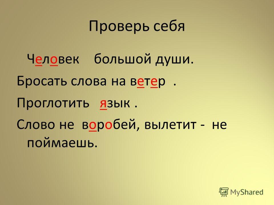 Проверь себя Человек большой души. Бросать слова на ветер. Проглотить язык. Слово не воробей, вылетит - не поймаешь.