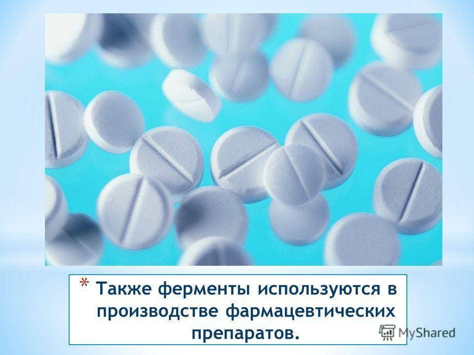 * Также ферменты используются в производстве фармацевтических препаратов.