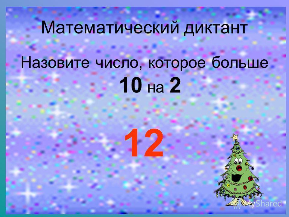 Математический диктант Назовите число, которое больше 10 на 2 12