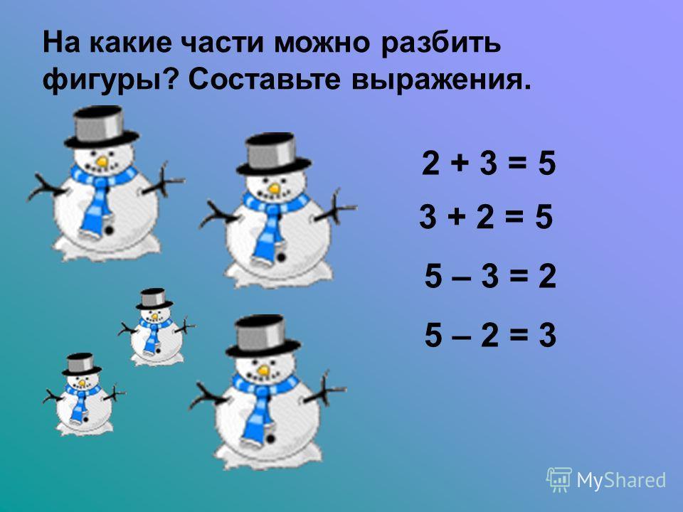 На какие части можно разбить фигуры? Составьте выражения. 2 + 3 = 5 3 + 2 = 5 5 – 3 = 2 5 – 2 = 3
