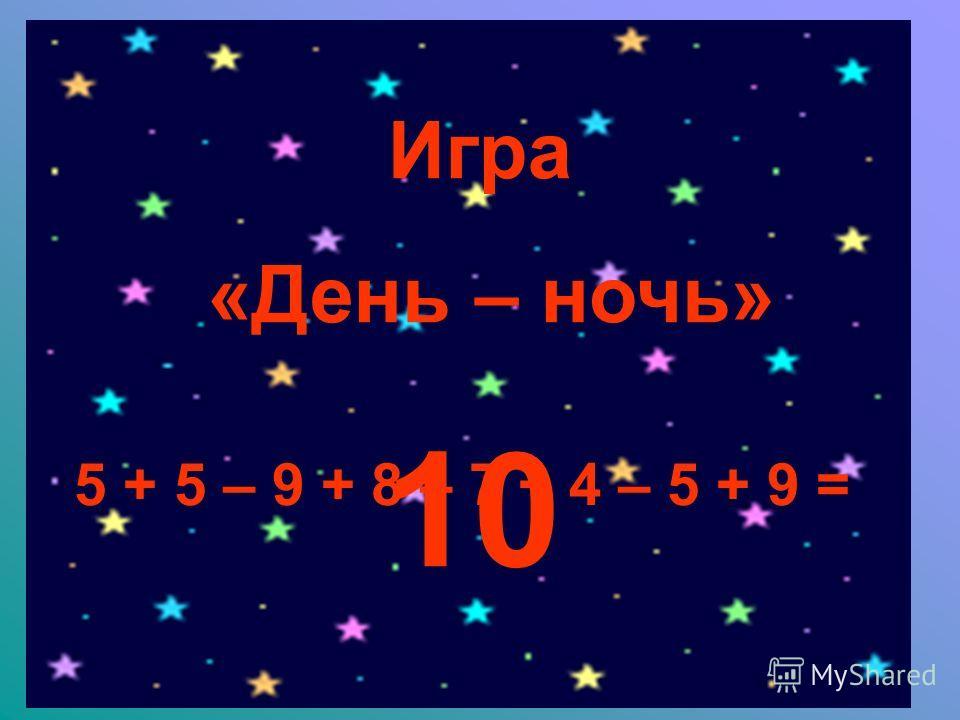 Игра «День – ночь» 5 + 5 – 9 + 8 – 7 + 4 – 5 + 9 = 10