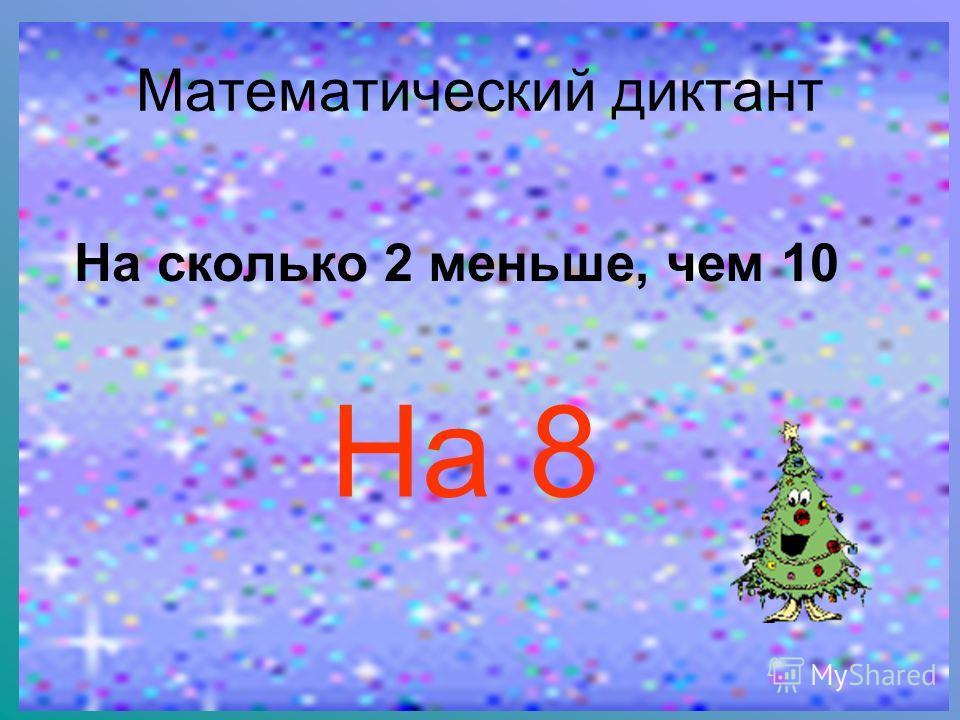 Математический диктант На сколько 2 меньше, чем 10 На 8