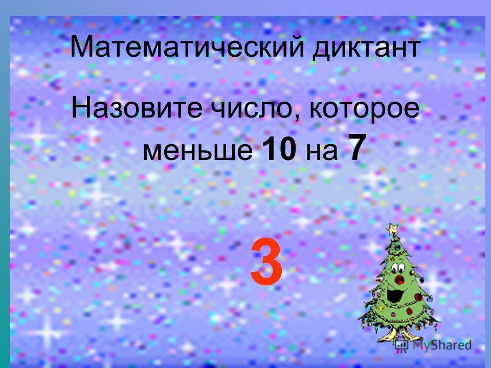 Математический диктант Назовите число, которое меньше 10 на 7 3