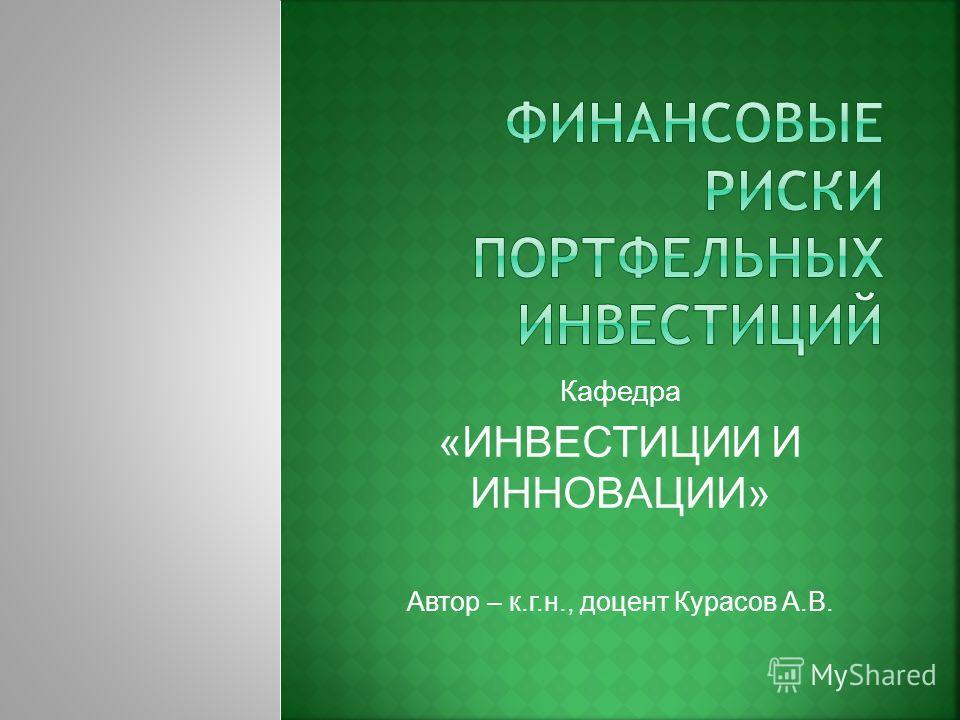 Кафедра «ИНВЕСТИЦИИ И ИННОВАЦИИ» Автор – к.г.н., доцент Курасов А.В.