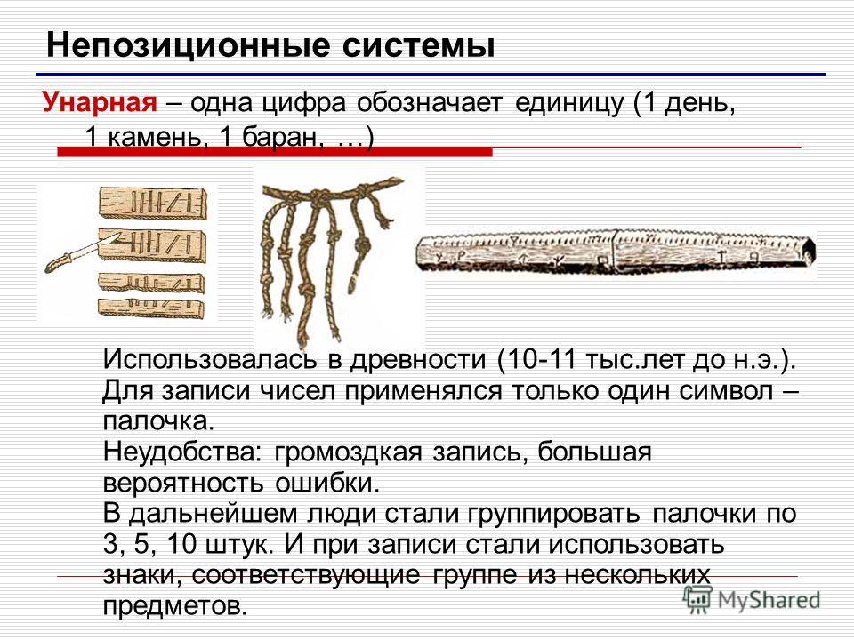 Непозиционные системы Унарная – одна цифра обозначает единицу (1 день, 1 камень, 1 баран, …) Использовалась в древности (10-11 тыс.лет до н.э.). Для записи чисел применялся только один символ – палочка. Неудобства: громоздкая запись, большая вероятно