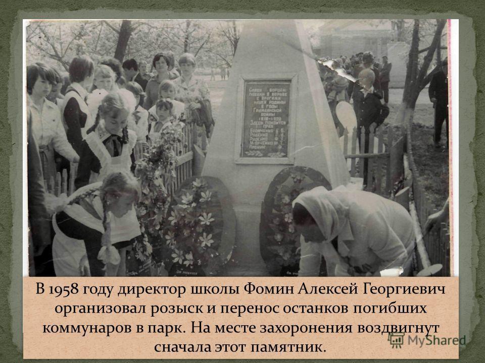 В 1958 году директор школы Фомин Алексей Георгиевич организовал розыск и перенос останков погибших коммунаров в парк. На месте захоронения воздвигнут сначала этот памятник.