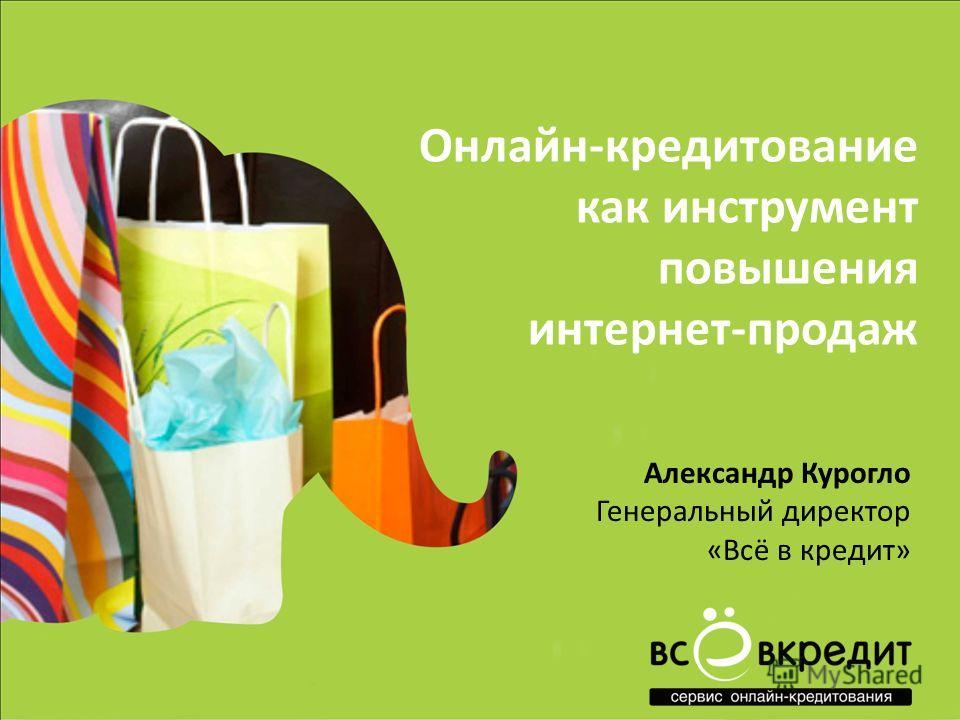 Онлайн-кредитование как инструмент повышения интернет-продаж Александр Курогло Генеральный директор «Всё в кредит»
