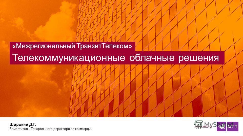 www.mtt.ru Телекоммуникационные облачные решения «Межрегиональный ТранзитТелеком» Широкий Д.Г. Заместитель Генерального директора по коммерции
