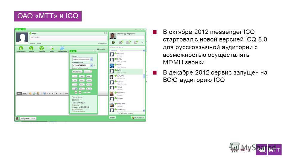 www.mtt.ru ОАО «МТТ» и ICQ В октябре 2012 messenger ICQ стартовал с новой версией ICQ 8.0 для русскоязычной аудитории с возможностью осуществлять МГ/МН звонки В декабре 2012 сервис запущен на ВСЮ аудиторию ICQ