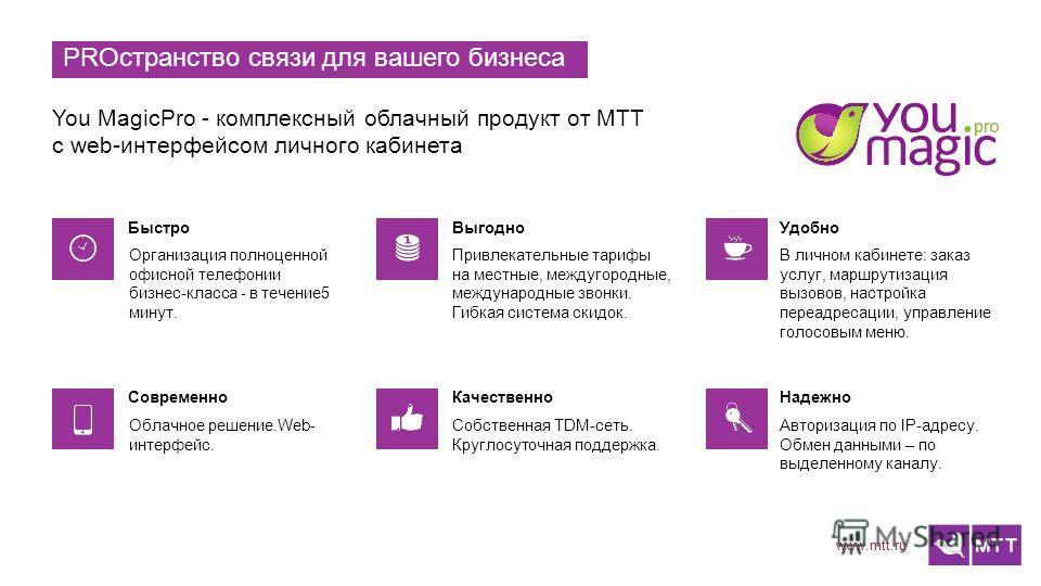 www.mtt.ru PROстранство связи для вашего бизнеса You MagicPro - комплексный облачный продукт от МТТ с web-интерфейсом личного кабинета Организация полноценной офисной телефонии бизнес-класса - в течение5 минут. Привлекательные тарифы на местные, межд