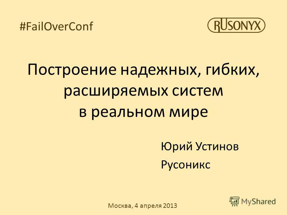 Москва, 4 апреля 2013 #FailOverConf Построение надежных, гибких, расширяемых систем в реальном мире Юрий Устинов Русоникс