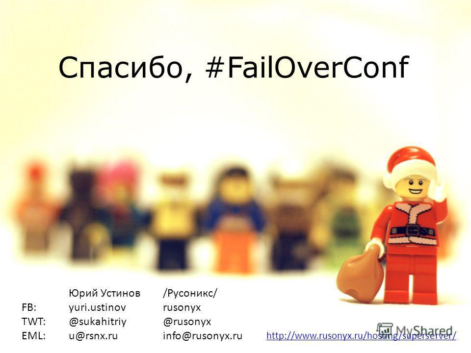 Юрий Устинов /Русоникс/ FB: yuri.ustinov rusonyx TWT: @sukahitriy @rusonyx EML: u@rsnx.ru info@rusonyx.ru http://www.rusonyx.ru/hosting/superserver/ Спасибо, #FailOverConf