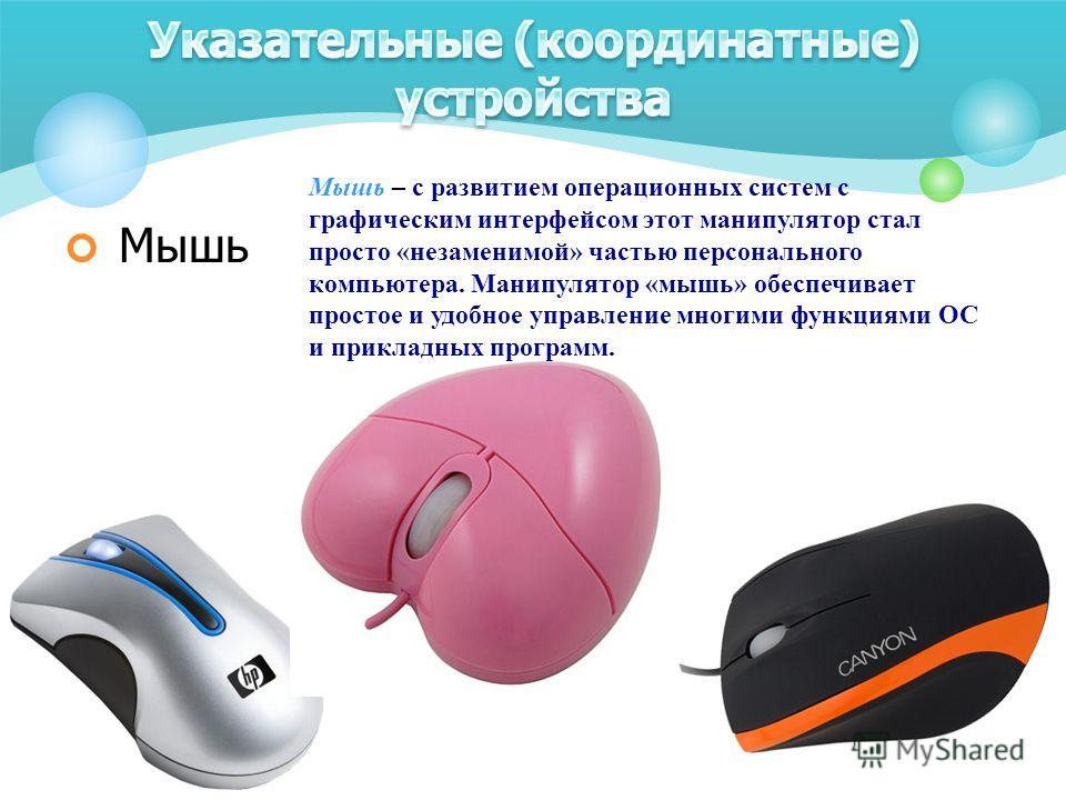 Мышь Мышь – с развитием операционных систем с графическим интерфейсом этот манипулятор стал просто «незаменимой» частью персонального компьютера. Манипулятор «мышь» обеспечивает простое и удобное управление многими функциями ОС и прикладных программ.