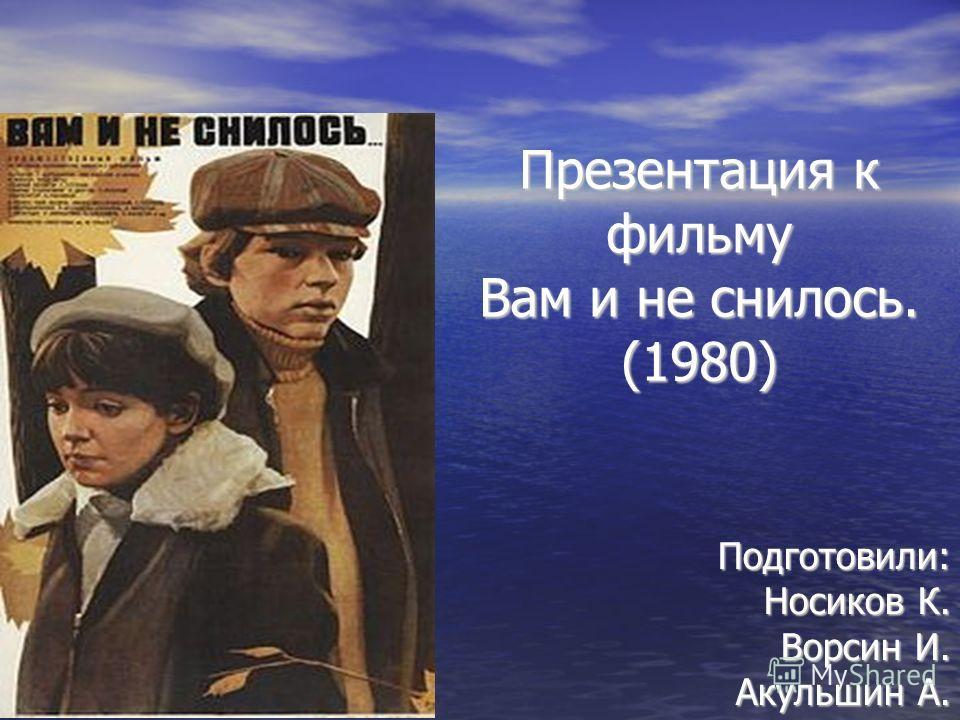 Презентация к фильму Вам и не снилось. (1980) Подготовили: Носиков К. Ворсин И. Акульшин А.