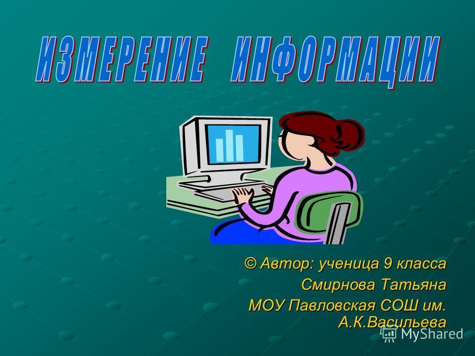 © Автор: ученица 9 класса Смирнова Татьяна МОУ Павловская СОШ им. А.К.Васильева