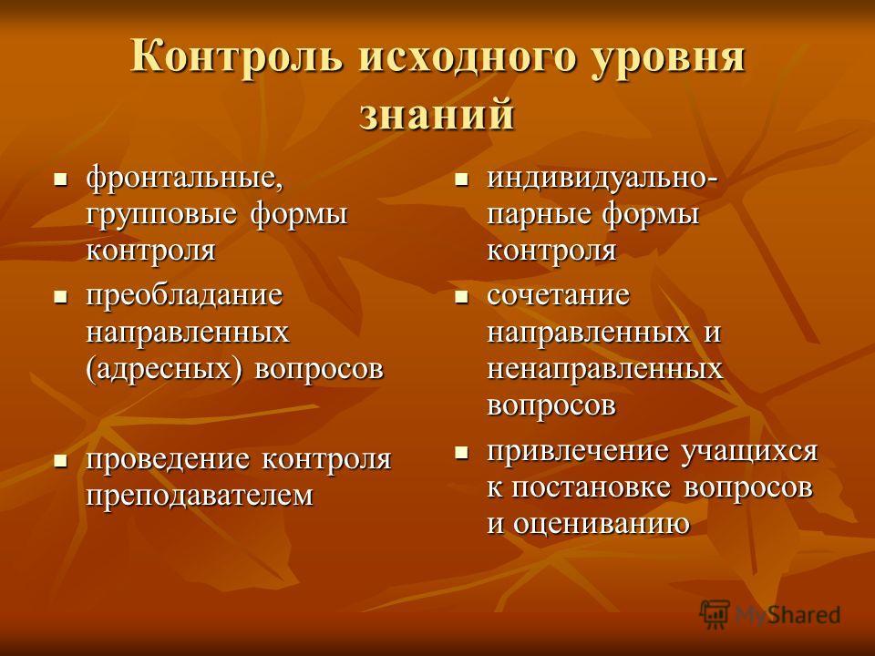 Контроль исходного уровня знаний фронтальные, групповые формы контроля фронтальные, групповые формы контроля преобладание направленных (адресных) вопросов преобладание направленных (адресных) вопросов проведение контроля преподавателем проведение кон
