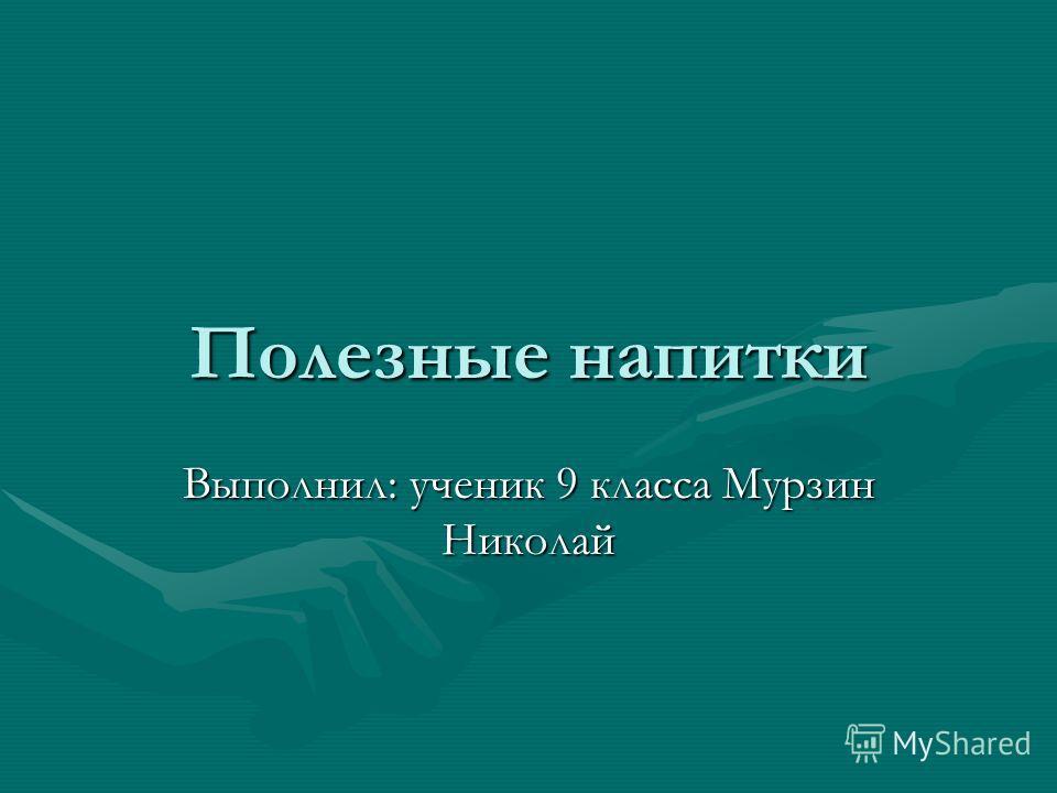 Полезные напитки Выполнил: ученик 9 класса Мурзин Николай