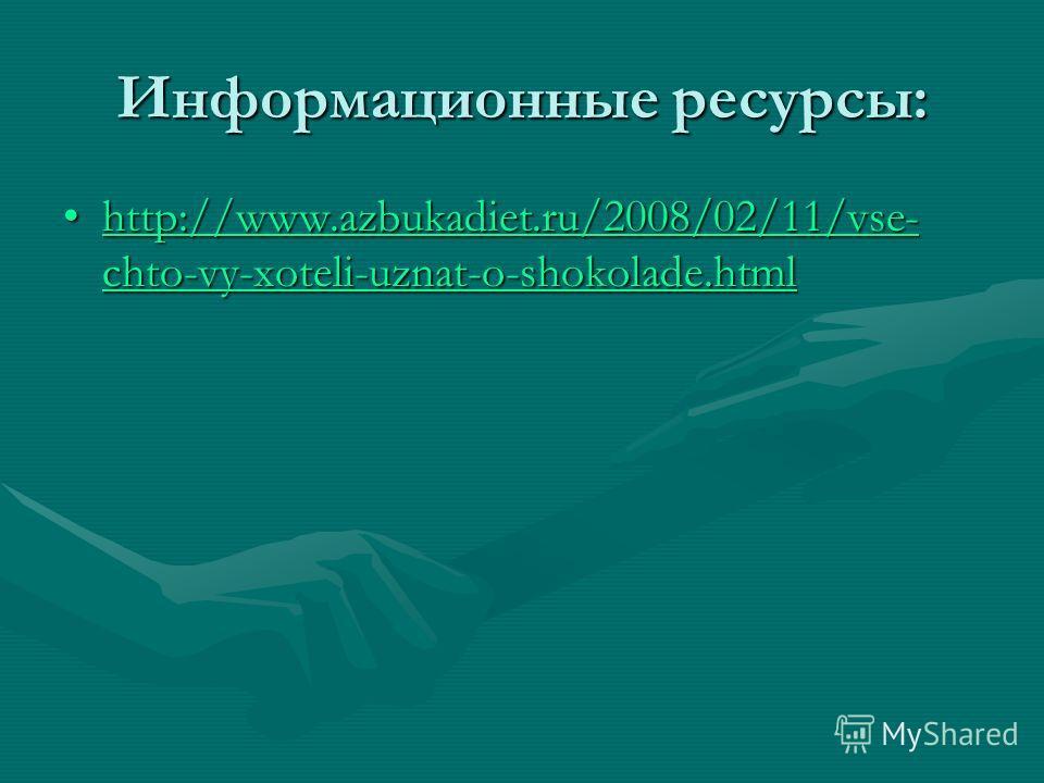 Информационные ресурсы: http://www.azbukadiet.ru/2008/02/11/vse- chto-vy-xoteli-uznat-o-shokolade.htmlhttp://www.azbukadiet.ru/2008/02/11/vse- chto-vy-xoteli-uznat-o-shokolade.htmlhttp://www.azbukadiet.ru/2008/02/11/vse- chto-vy-xoteli-uznat-o-shokol