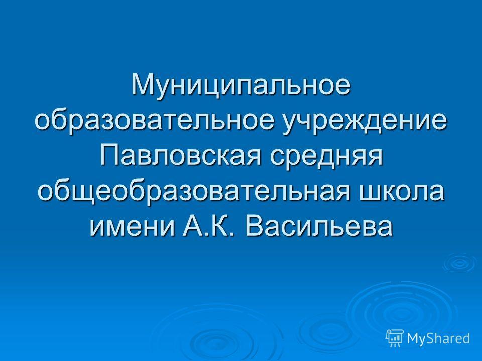 Муниципальное образовательное учреждение Павловская средняя общеобразовательная школа имени А.К. Васильева