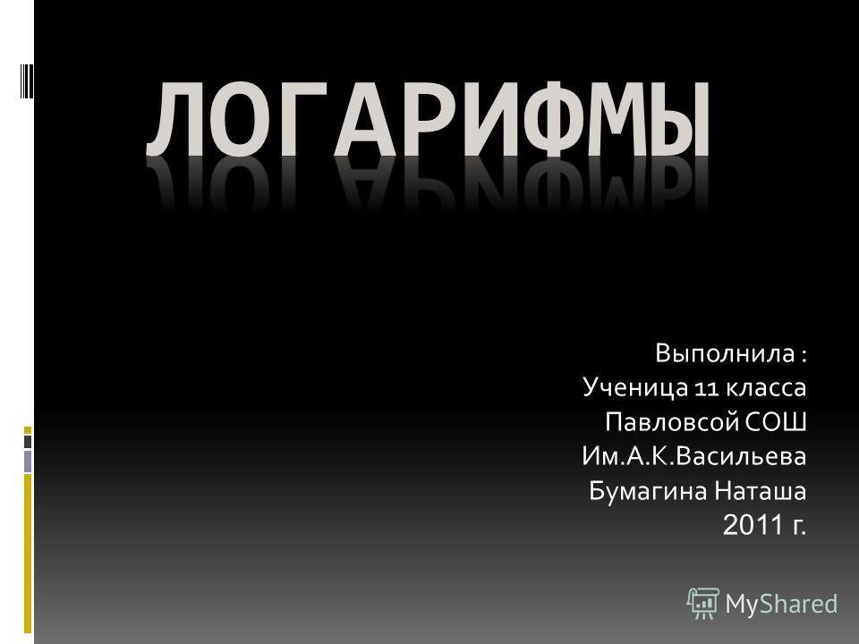 Выполнила : Ученица 11 класса Павловсой СОШ Им.А.К.Васильева Бумагина Наташа 2011 г.