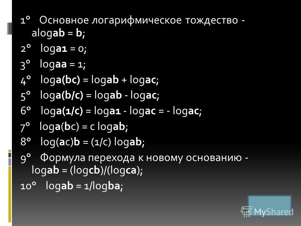1° Основное логарифмическое тождество - alogab = b; 2° loga1 = 0; 3° logaa = 1; 4° loga(bc) = logab + logac; 5° loga(b/c) = logab - logac; 6° loga(1/c) = loga1 - logac = - logac; 7° loga(bc) = c logab; 8° log(ac)b = (1/c) logab; 9° Формула перехода к