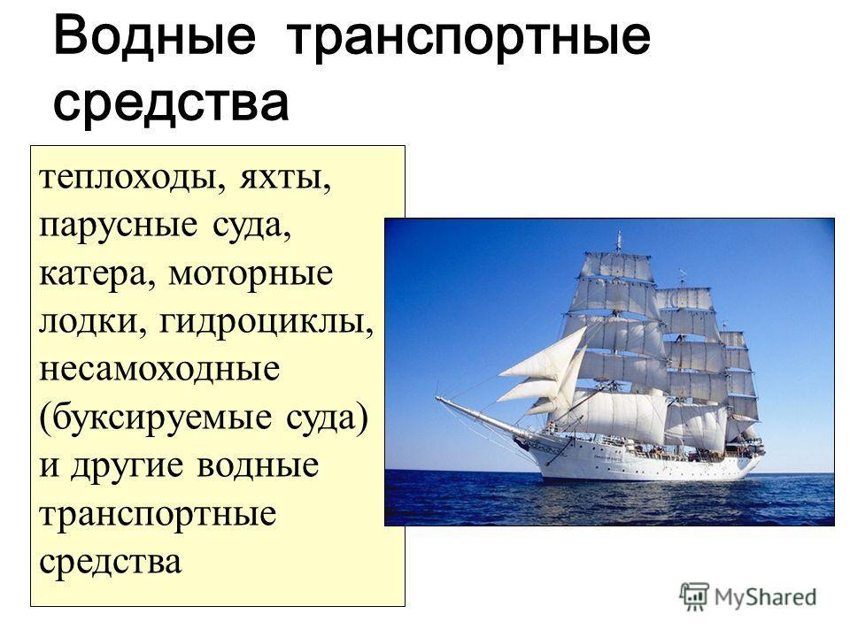Водные транспортные средства теплоходы, яхты, парусные суда, катера, моторные лодки, гидроциклы, несамоходные (буксируемые суда) и другие водные транспортные средства