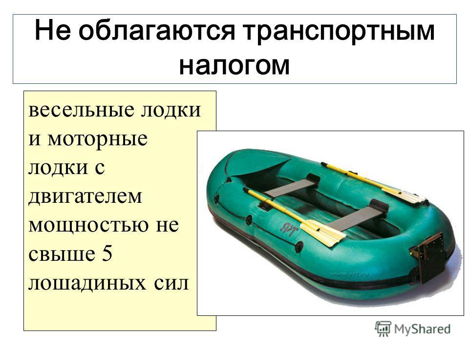 Не облагаются транспортным налогом весельные лодки и моторные лодки с двигателем мощностью не свыше 5 лошадиных сил
