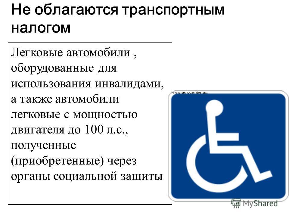 Не облагаются транспортным налогом Легковые автомобили, оборудованные для использования инвалидами, а также автомобили легковые с мощностью двигателя до 100 л.с., полученные (приобретенные) через органы социальной защиты