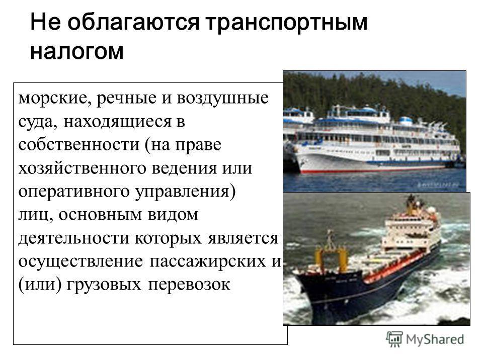 Не облагаются транспортным налогом морские, речные и воздушные суда, находящиеся в собственности (на праве хозяйственного ведения или оперативного управления) лиц, основным видом деятельности которых является осуществление пассажирских и (или) грузов