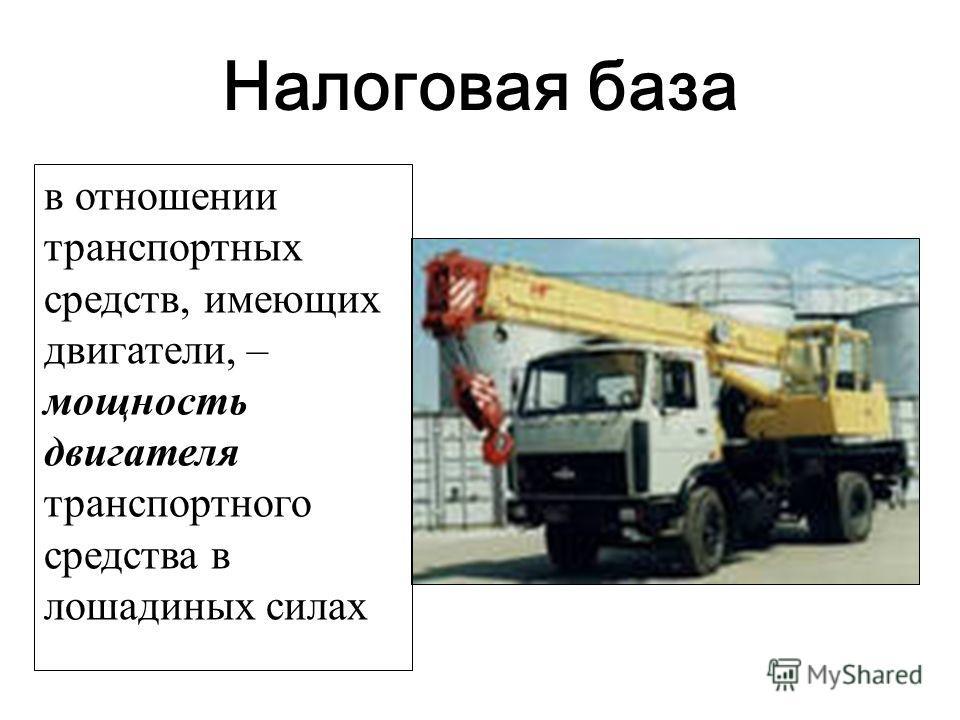 Налоговая база в отношении транспортных средств, имеющих двигатели, – мощность двигателя транспортного средства в лошадиных силах