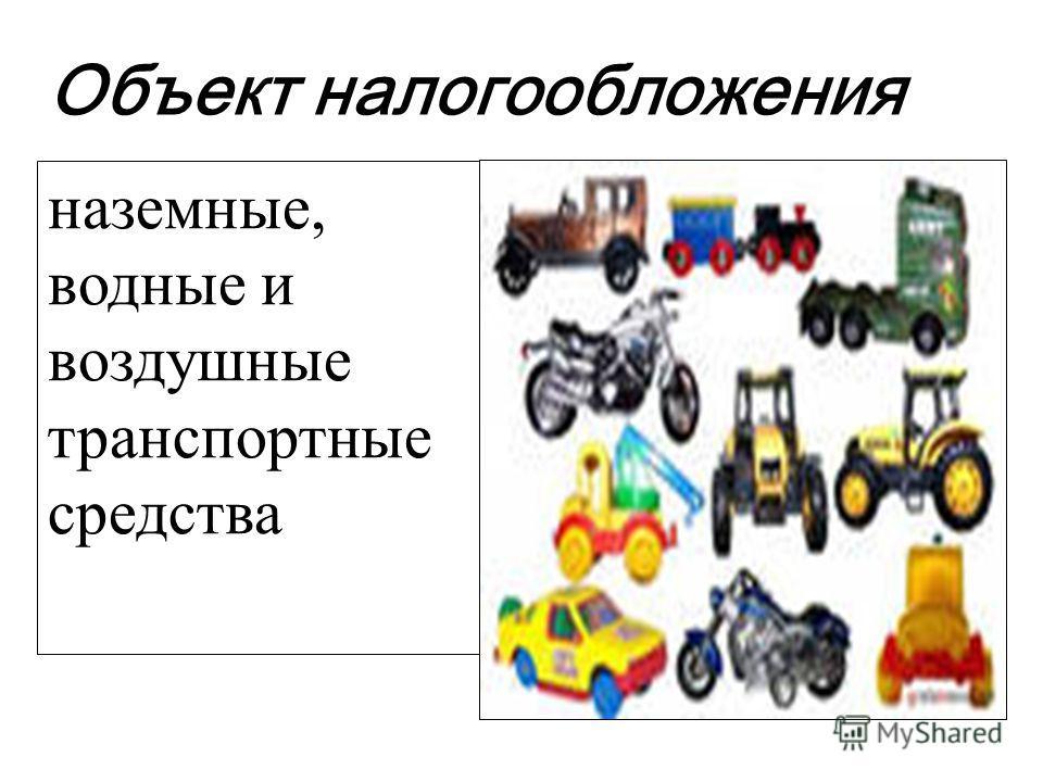 Объект налогообложения наземные, водные и воздушные транспортные средства