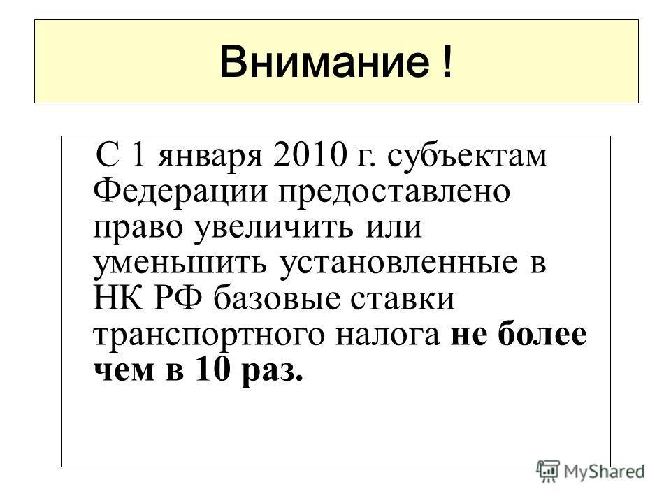 Внимание ! С 1 января 2010 г. субъектам Федерации предоставлено право увеличить или уменьшить установленные в НК РФ базовые ставки транспортного налога не более чем в 10 раз.