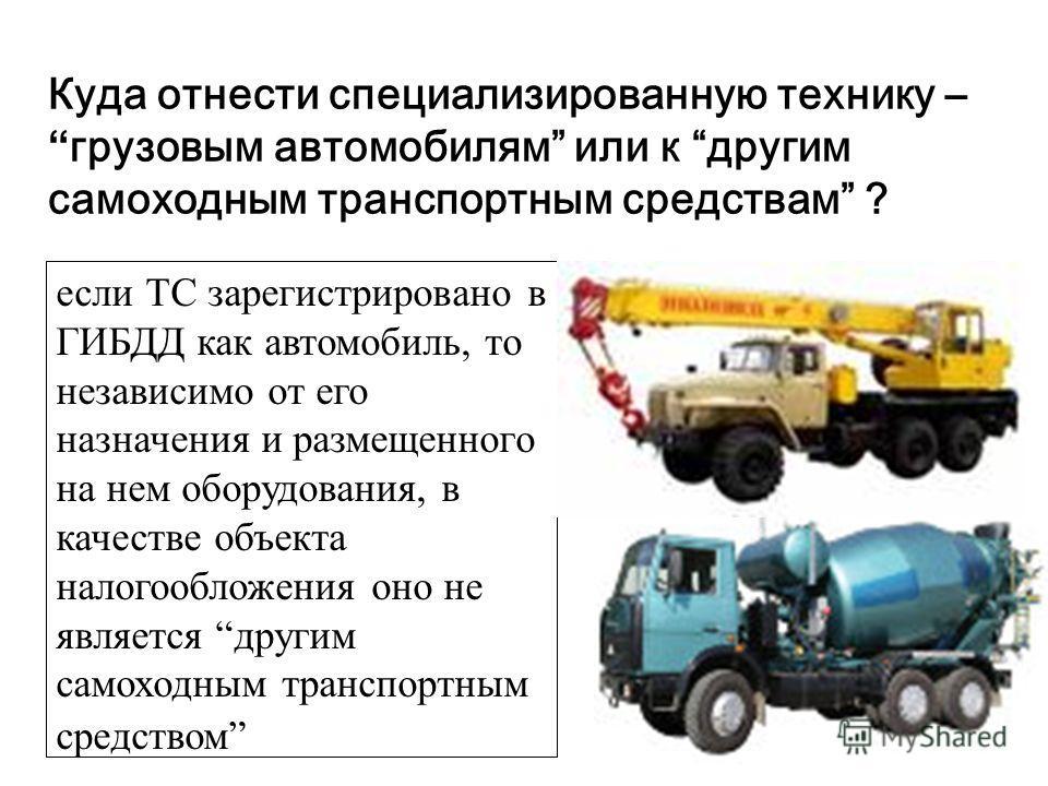 Куда отнести специализированную технику –грузовым автомобилям или к другим самоходным транспортным средствам ? если ТС зарегистрировано в ГИБДД как автомобиль, то независимо от его назначения и размещенного на нем оборудования, в качестве объекта нал