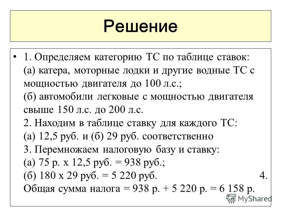 Решение 1. Определяем категорию ТС по таблице ставок: (а) катера, моторные лодки и другие водные ТС с мощностью двигателя до 100 л.с.; (б) автомобили легковые с мощностью двигателя свыше 150 л.с. до 200 л.с. 2. Находим в таблице ставку для каждого ТС