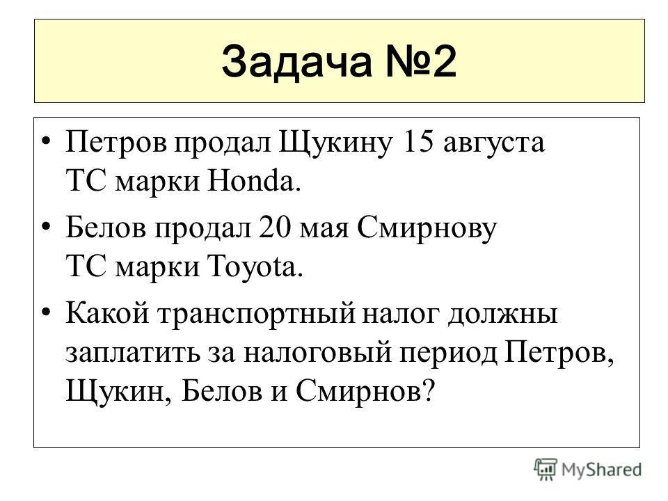 Задача 2 Петров продал Щукину 15 августа ТС марки Honda. Белов продал 20 мая Смирнову ТС марки Toyota. Какой транспортный налог должны заплатить за налоговый период Петров, Щукин, Белов и Смирнов?