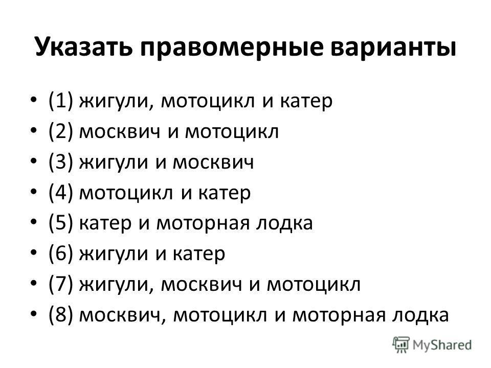 Указать правомерные варианты (1) жигули, мотоцикл и катер (2) москвич и мотоцикл (3) жигули и москвич (4) мотоцикл и катер (5) катер и моторная лодка (6) жигули и катер (7) жигули, москвич и мотоцикл (8) москвич, мотоцикл и моторная лодка