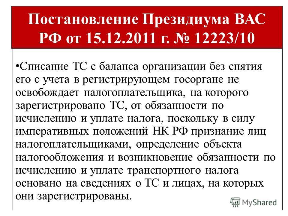 Постановление Президиума ВАС РФ от 15.12.2011 г. 12223/10 Списание ТС с баланса организации без снятия его с учета в регистрирующем госоргане не освобождает налогоплательщика, на которого зарегистрировано ТС, от обязанности по исчислению и уплате нал