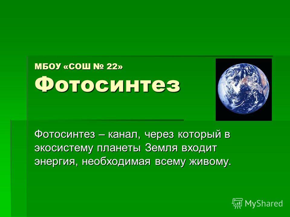 МБОУ «СОШ 22» Фотосинтез Фотосинтез – канал, через который в экосистему планеты Земля входит энергия, необходимая всему живому.