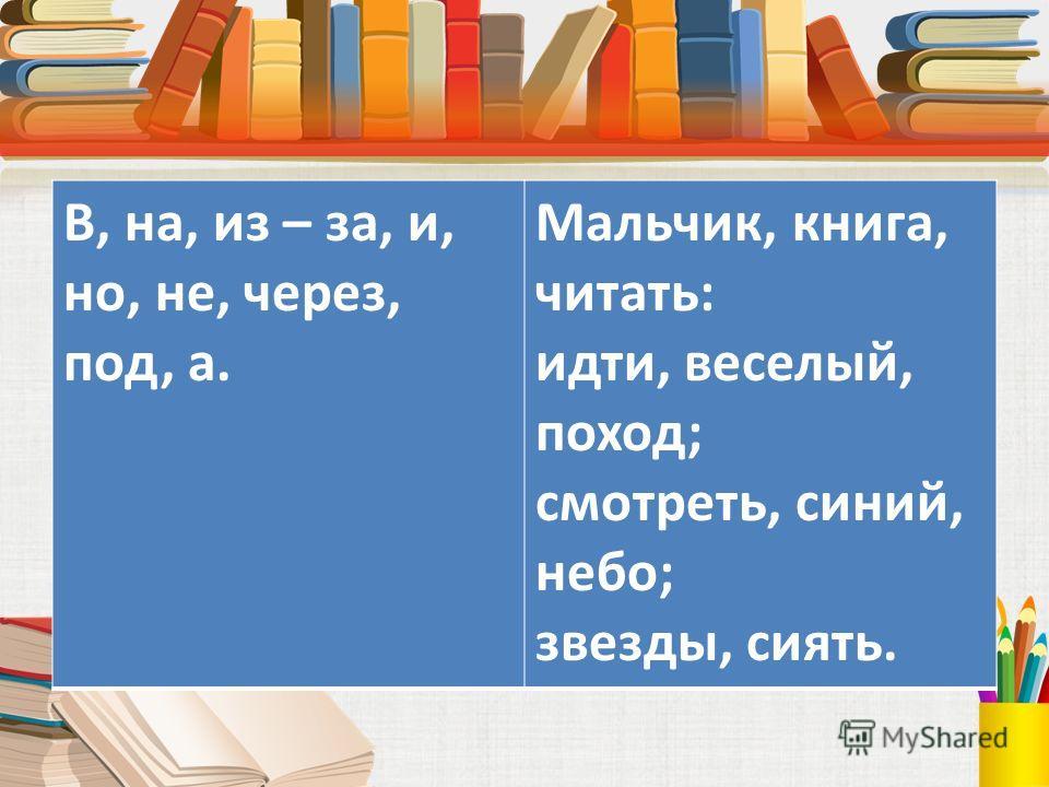 В, на, из – за, и, но, не, через, под, а. Мальчик, книга, читать: идти, веселый, поход; смотреть, синий, небо; звезды, сиять.
