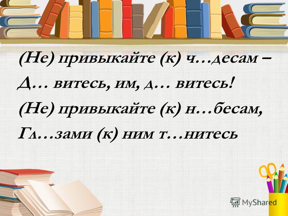 (Не) привыкайте (к) ч…десам – Д… витесь, им, д… витесь! (Не) привыкайте (к) н…бесам, Гл…зами (к) ним т…нитесь