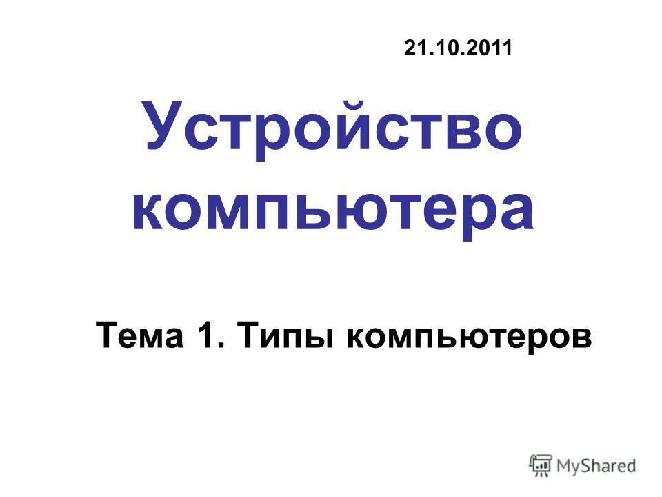 Устройство компьютера Тема 1. Типы компьютеров 21.10.2011